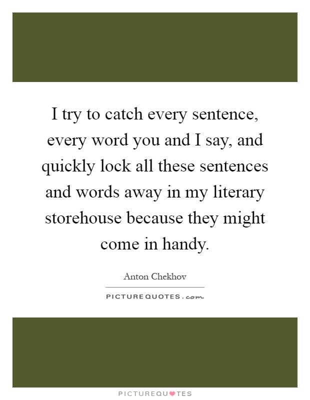 I try to catch every sentence, every word you and I say, and quickly lock all these sentences and words away in my literary storehouse because they might come in handy Picture Quote #1