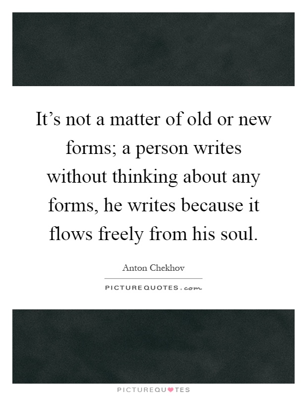 It's not a matter of old or new forms; a person writes without thinking about any forms, he writes because it flows freely from his soul Picture Quote #1