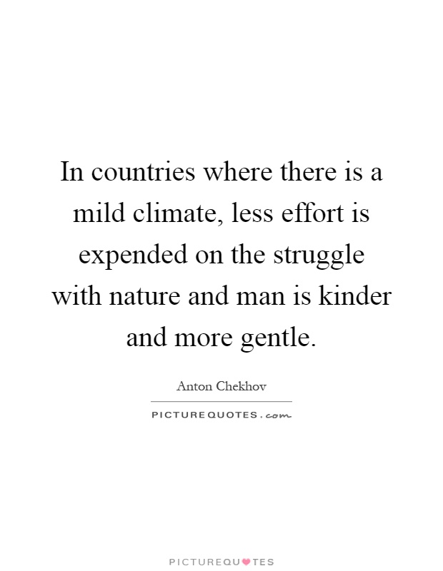 In countries where there is a mild climate, less effort is expended on the struggle with nature and man is kinder and more gentle Picture Quote #1