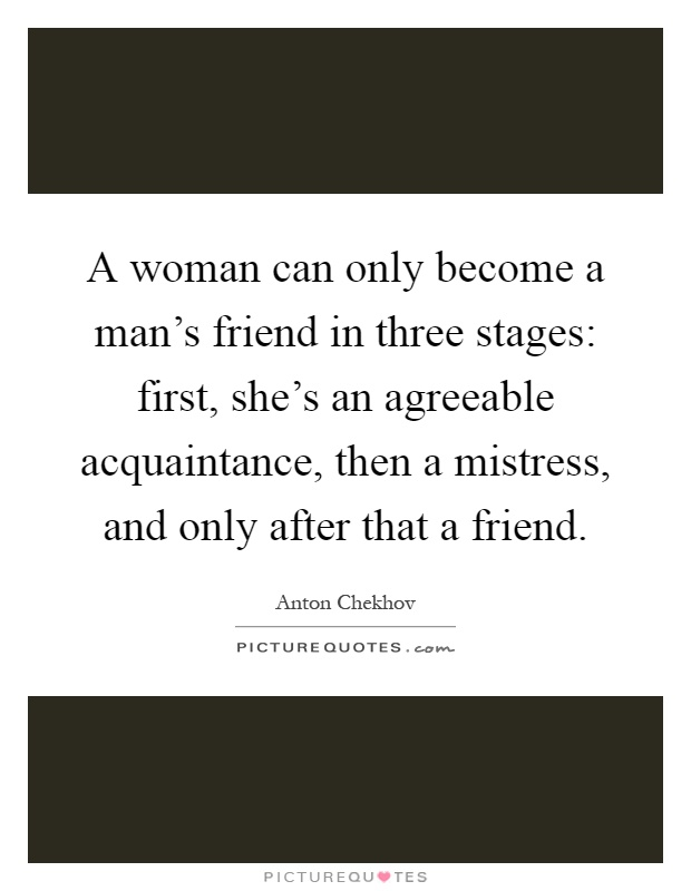 A woman can only become a man's friend in three stages: first, she's an agreeable acquaintance, then a mistress, and only after that a friend Picture Quote #1