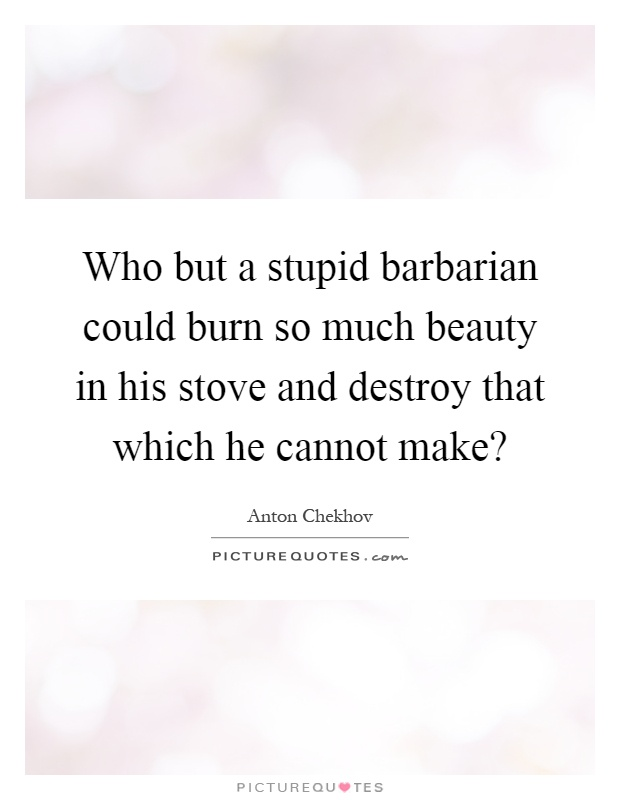Who but a stupid barbarian could burn so much beauty in his stove and destroy that which he cannot make? Picture Quote #1