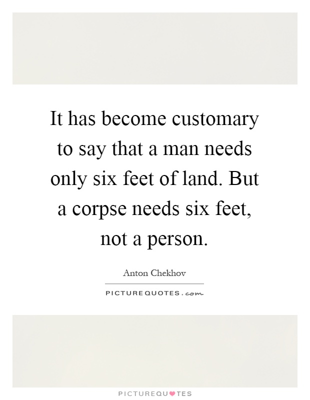 It has become customary to say that a man needs only six feet of land. But a corpse needs six feet, not a person Picture Quote #1