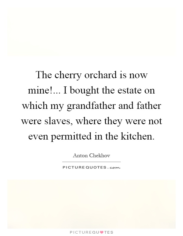 The cherry orchard is now mine!... I bought the estate on which my grandfather and father were slaves, where they were not even permitted in the kitchen Picture Quote #1