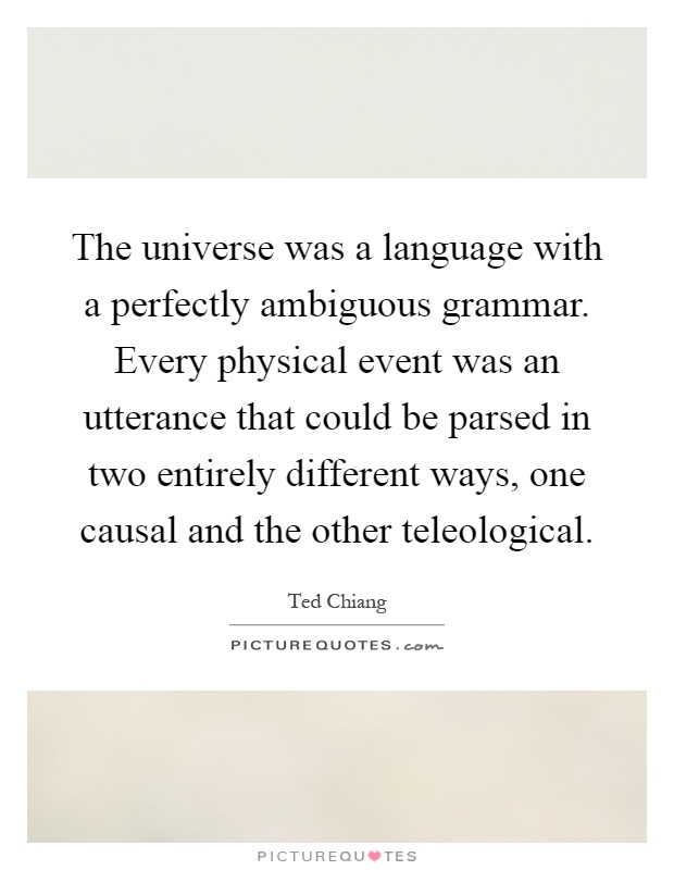 The universe was a language with a perfectly ambiguous grammar. Every physical event was an utterance that could be parsed in two entirely different ways, one causal and the other teleological Picture Quote #1