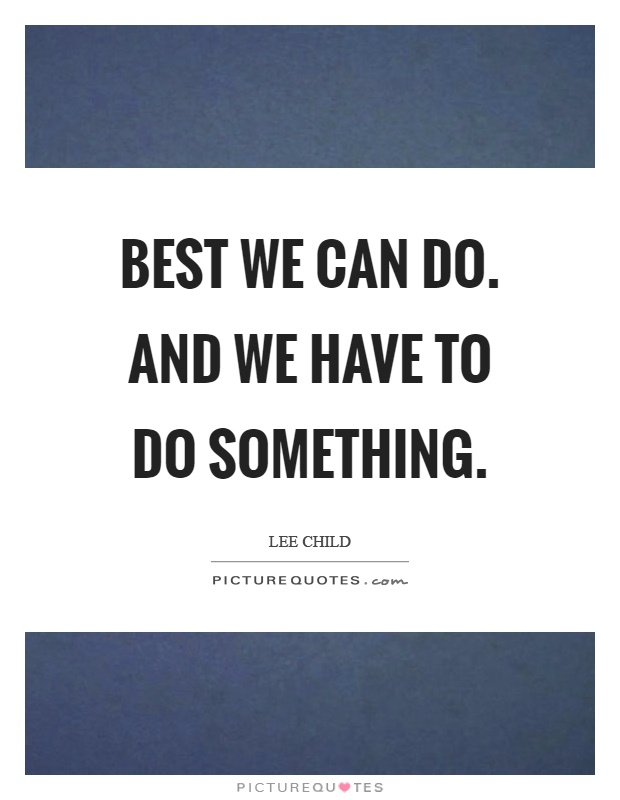 Best we can do. And we have to do something Picture Quote #1