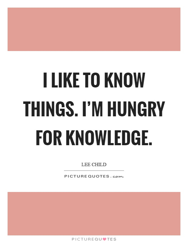 I like to know things. I'm hungry for knowledge Picture Quote #1