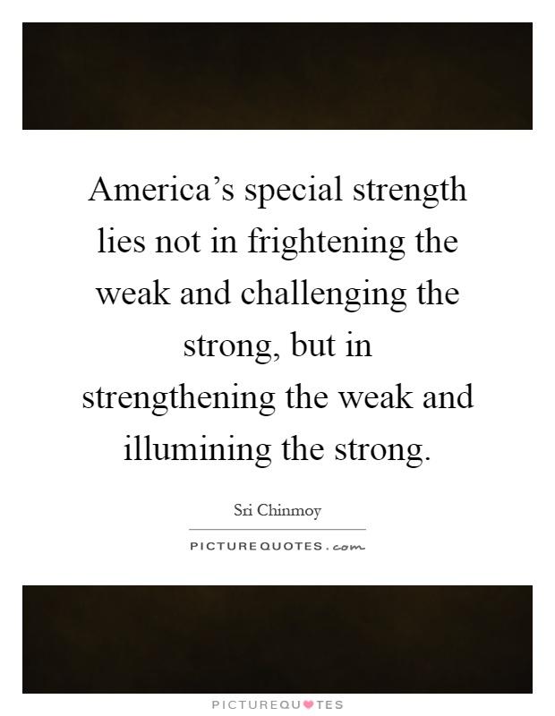 America's special strength lies not in frightening the weak and challenging the strong, but in strengthening the weak and illumining the strong Picture Quote #1