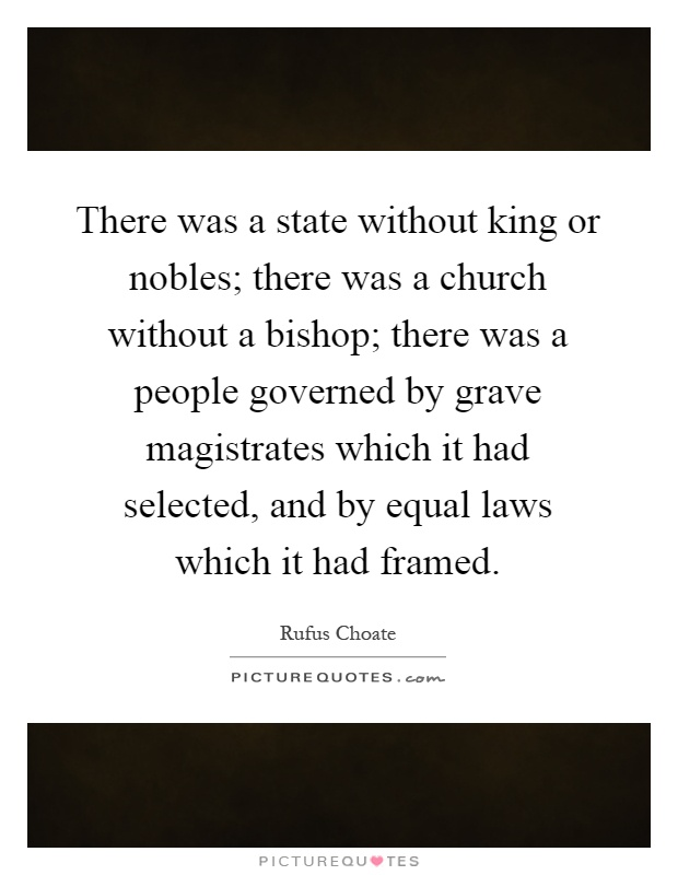 There was a state without king or nobles; there was a church without a bishop; there was a people governed by grave magistrates which it had selected, and by equal laws which it had framed Picture Quote #1
