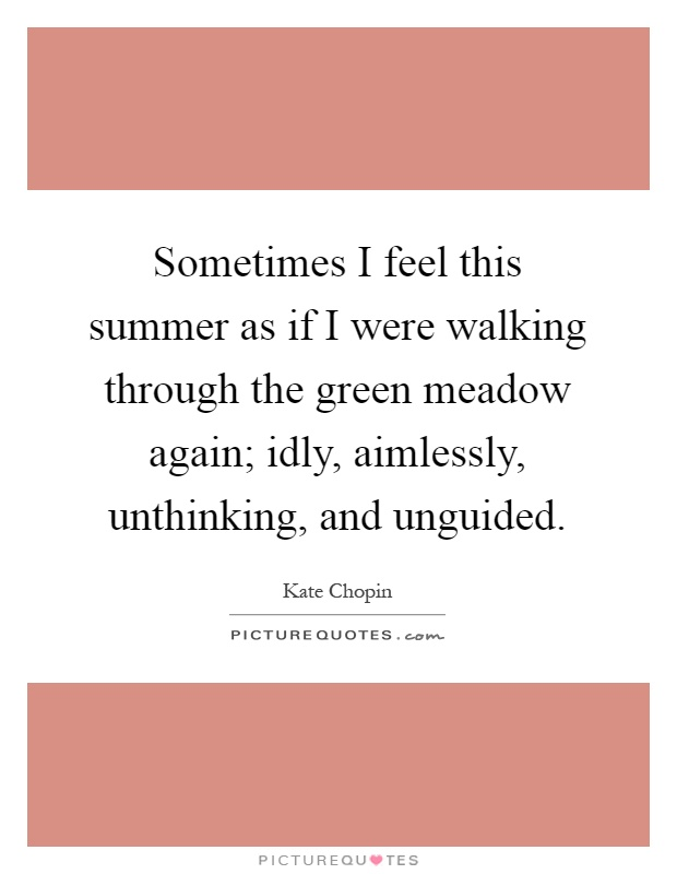 Sometimes I feel this summer as if I were walking through the green meadow again; idly, aimlessly, unthinking, and unguided Picture Quote #1