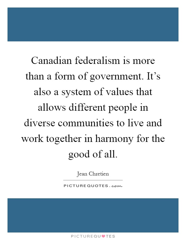 Canadian federalism is more than a form of government. It's also a system of values that allows different people in diverse communities to live and work together in harmony for the good of all Picture Quote #1