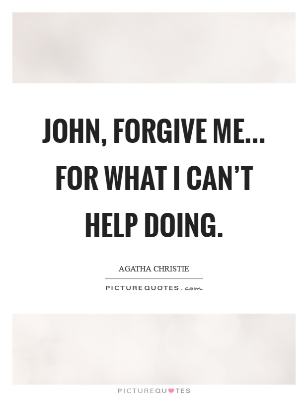 John, forgive me... For what I can't help doing Picture Quote #1