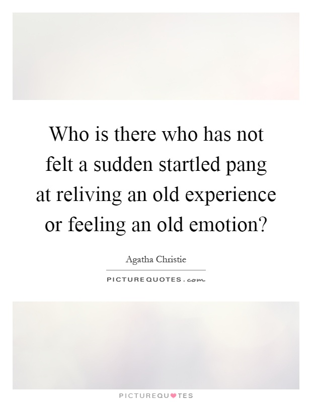 Who is there who has not felt a sudden startled pang at reliving an old experience or feeling an old emotion? Picture Quote #1