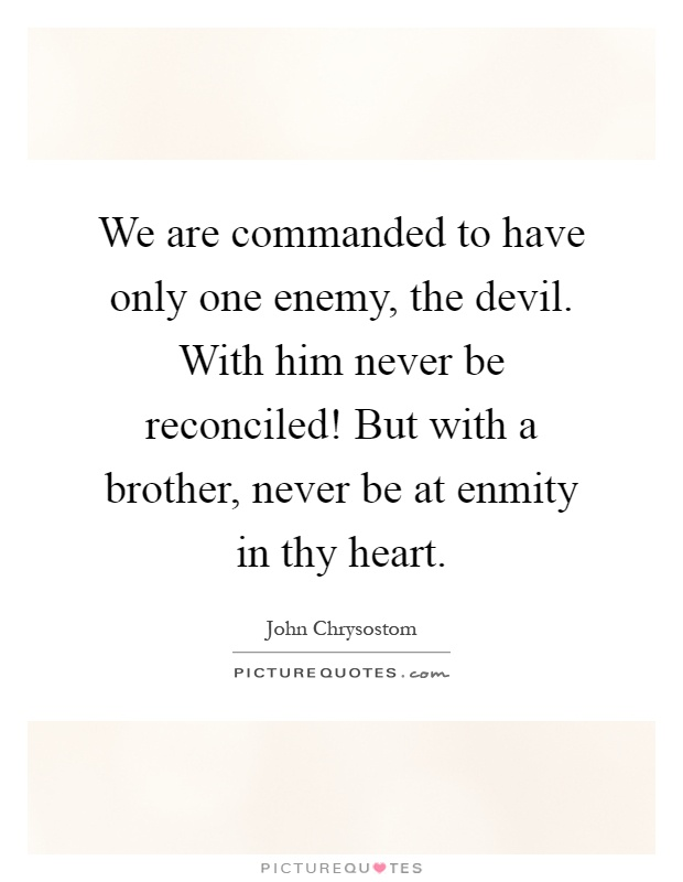 We are commanded to have only one enemy, the devil. With him never be reconciled! But with a brother, never be at enmity in thy heart Picture Quote #1
