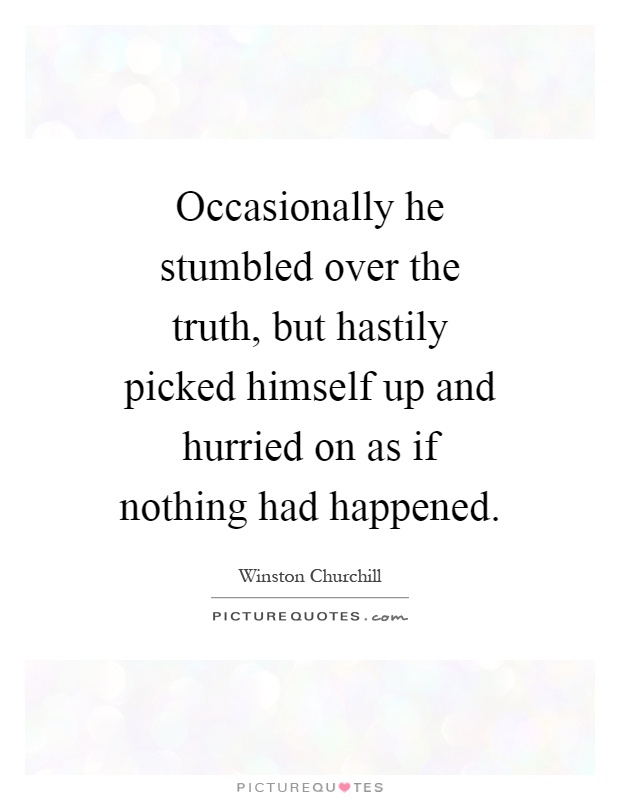 Occasionally he stumbled over the truth, but hastily picked himself up and hurried on as if nothing had happened Picture Quote #1