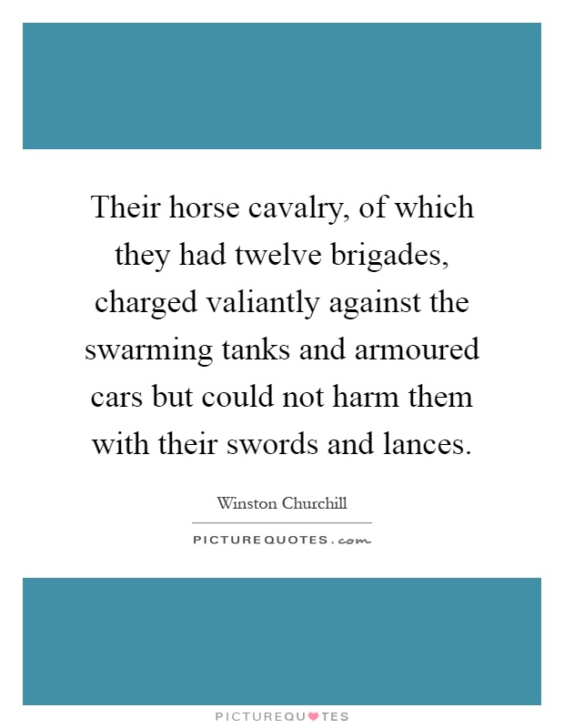 Their horse cavalry, of which they had twelve brigades, charged valiantly against the swarming tanks and armoured cars but could not harm them with their swords and lances Picture Quote #1