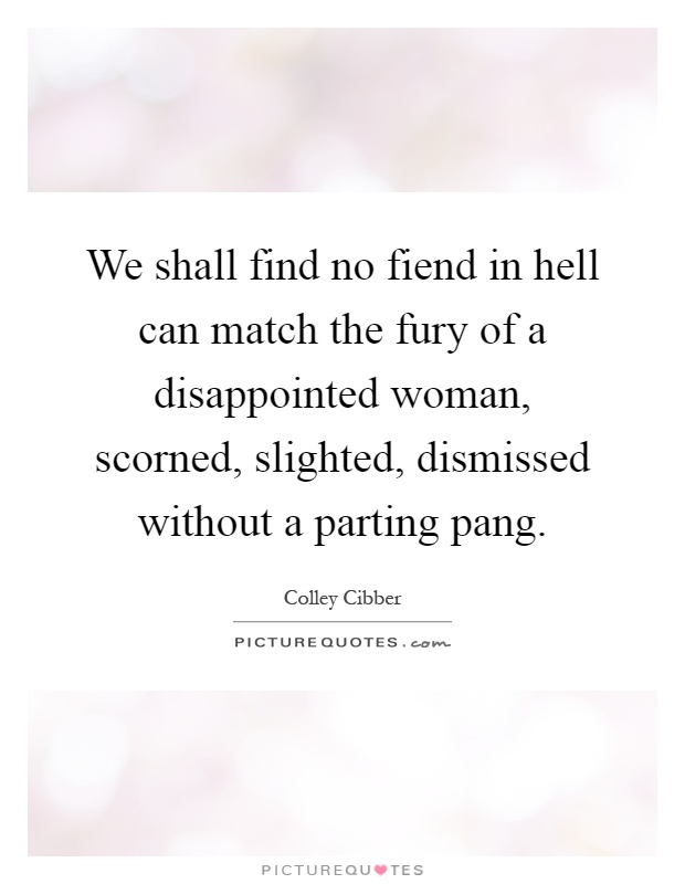 We shall find no fiend in hell can match the fury of a disappointed woman, scorned, slighted, dismissed without a parting pang Picture Quote #1