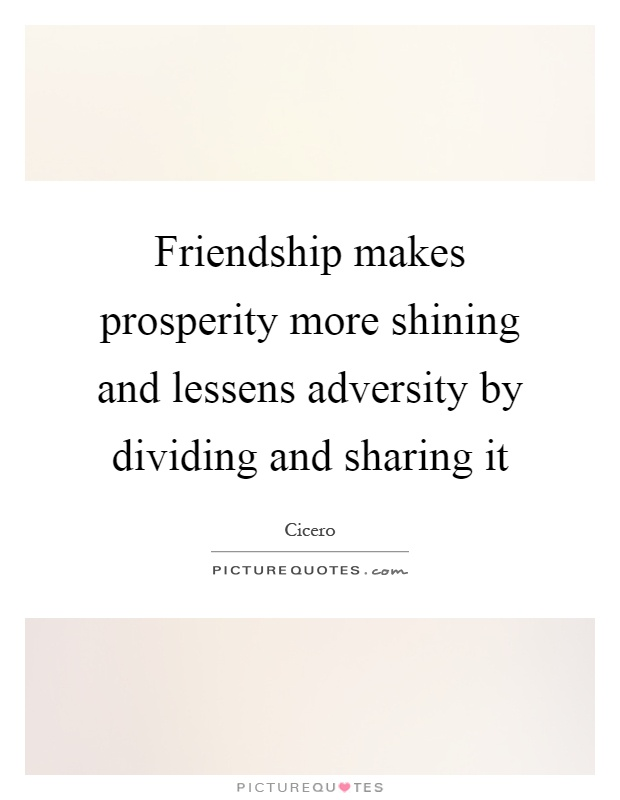 Friendship makes prosperity more shining and lessens adversity by dividing and sharing it Picture Quote #1