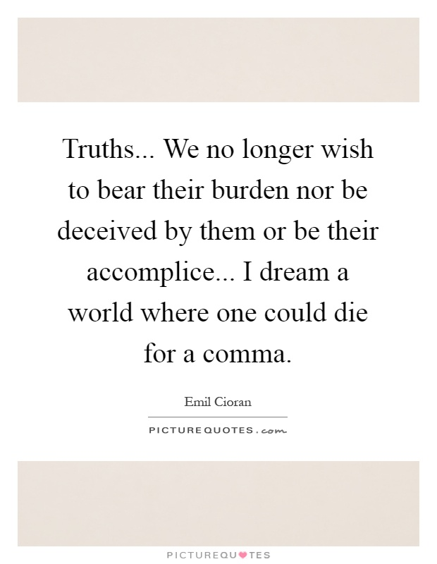 Truths... We no longer wish to bear their burden nor be deceived by them or be their accomplice... I dream a world where one could die for a comma Picture Quote #1