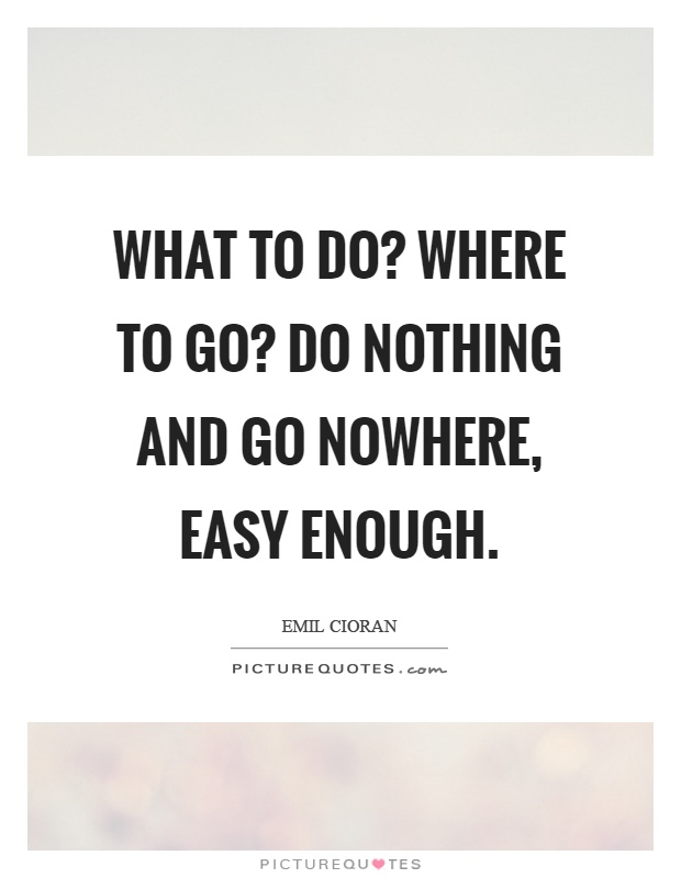 What to do? Where to go? Do nothing and go nowhere, easy enough Picture Quote #1
