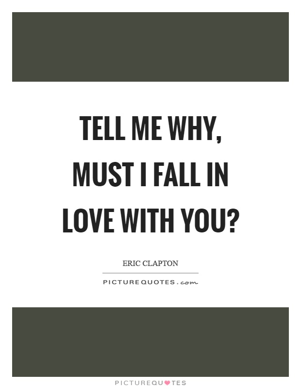 Tell me why, must I fall in love with you? Picture Quote #1