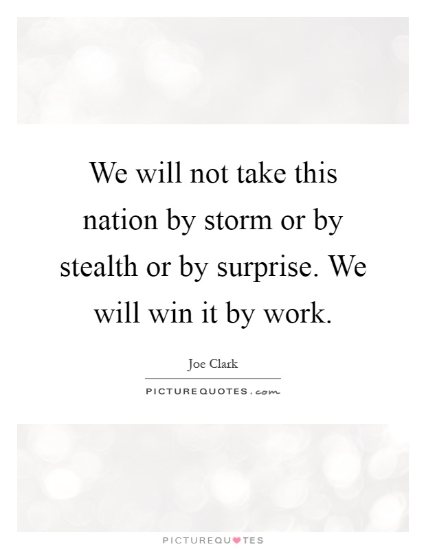 We will not take this nation by storm or by stealth or by surprise. We will win it by work Picture Quote #1