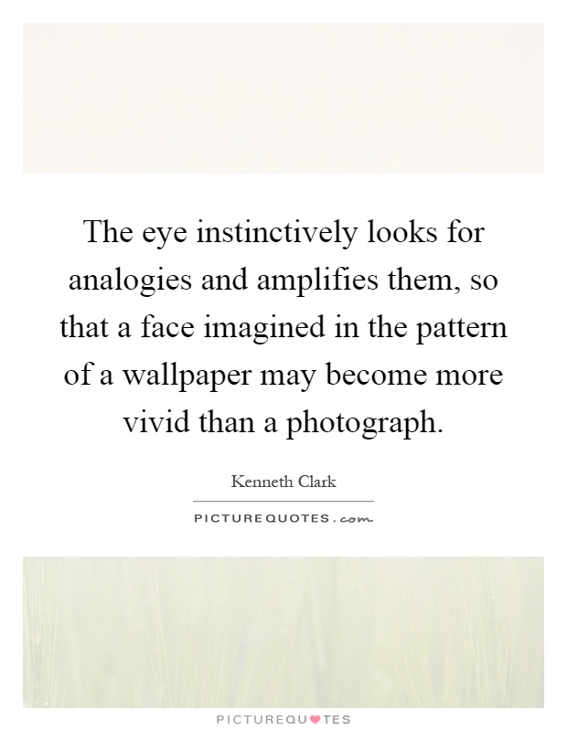 The eye instinctively looks for analogies and amplifies them, so that a face imagined in the pattern of a wallpaper may become more vivid than a photograph Picture Quote #1