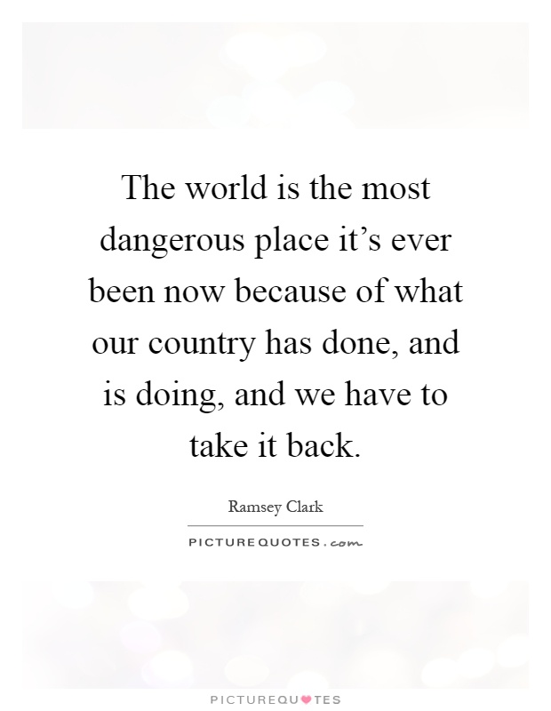 The world is the most dangerous place it's ever been now because of what our country has done, and is doing, and we have to take it back Picture Quote #1