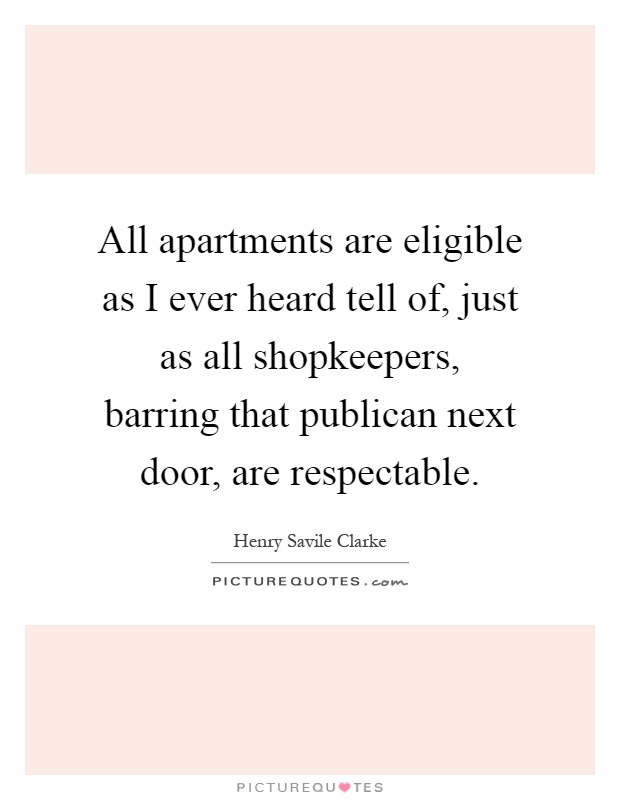 All apartments are eligible as I ever heard tell of, just as all shopkeepers, barring that publican next door, are respectable Picture Quote #1