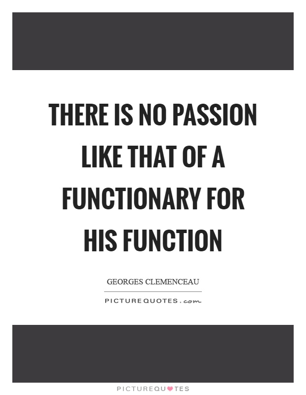 There is no passion like that of a functionary for his function Picture Quote #1