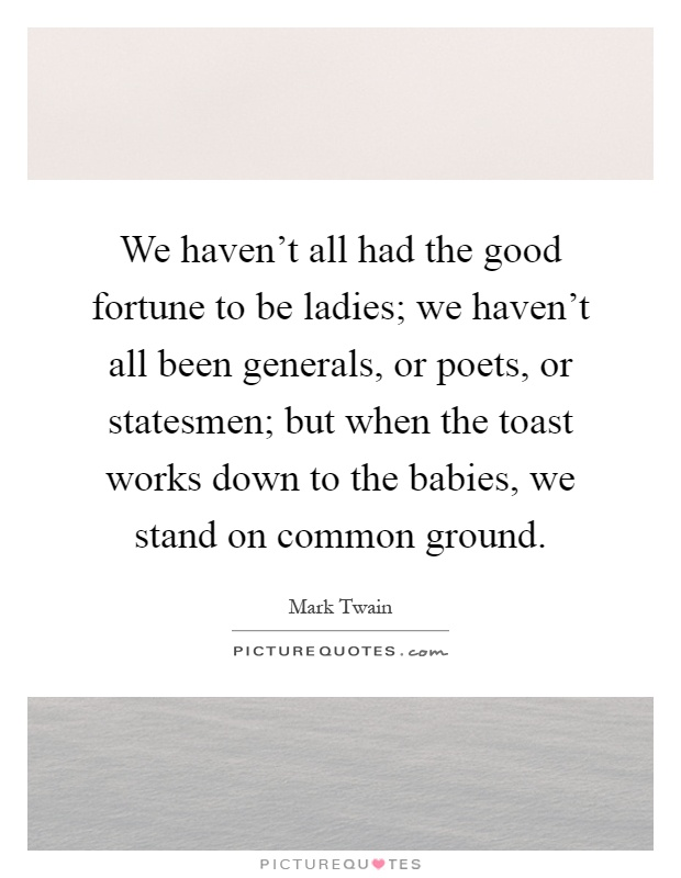 We haven't all had the good fortune to be ladies; we haven't all been generals, or poets, or statesmen; but when the toast works down to the babies, we stand on common ground Picture Quote #1