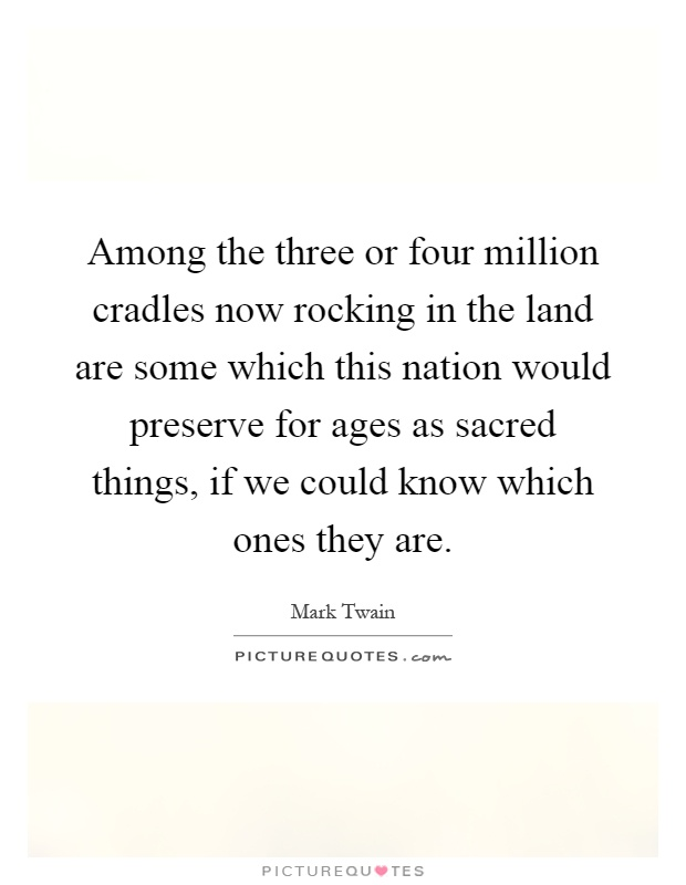 Among the three or four million cradles now rocking in the land are some which this nation would preserve for ages as sacred things, if we could know which ones they are Picture Quote #1