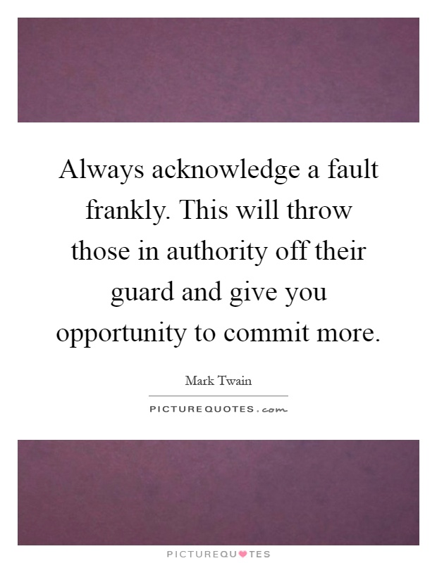 Always acknowledge a fault frankly. This will throw those in authority off their guard and give you opportunity to commit more Picture Quote #1