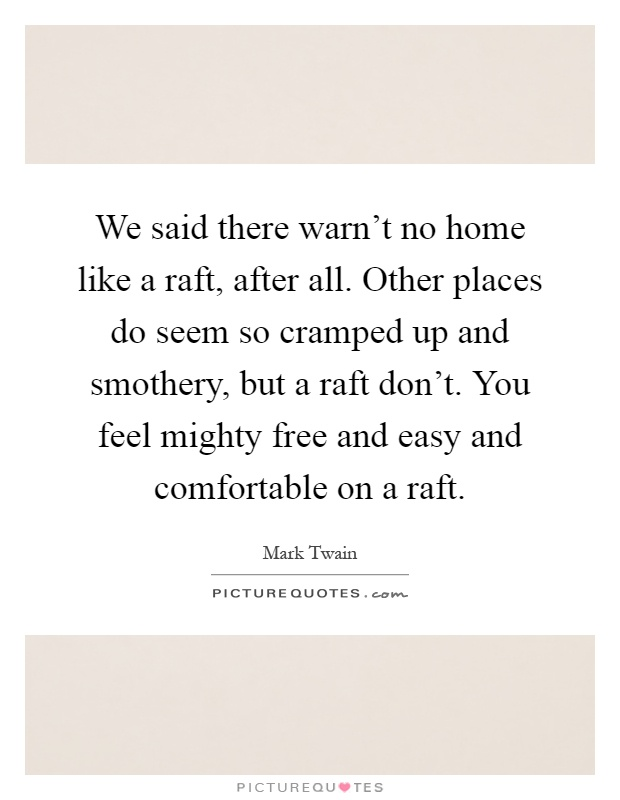 We said there warn't no home like a raft, after all. Other places do seem so cramped up and smothery, but a raft don't. You feel mighty free and easy and comfortable on a raft Picture Quote #1