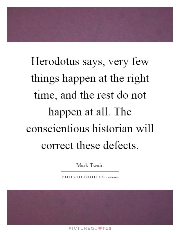 Herodotus says, very few things happen at the right time, and the rest do not happen at all. The conscientious historian will correct these defects Picture Quote #1