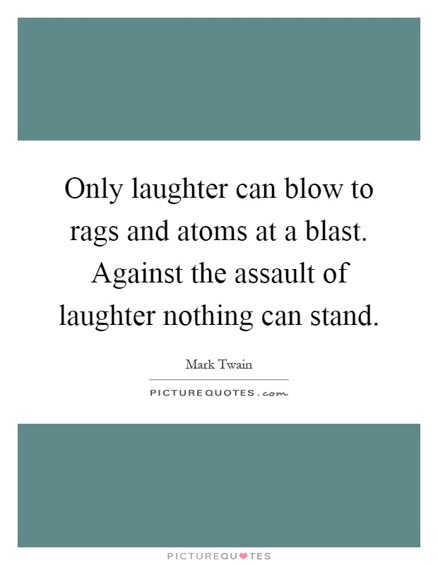 Only laughter can blow to rags and atoms at a blast. Against the assault of laughter nothing can stand Picture Quote #1