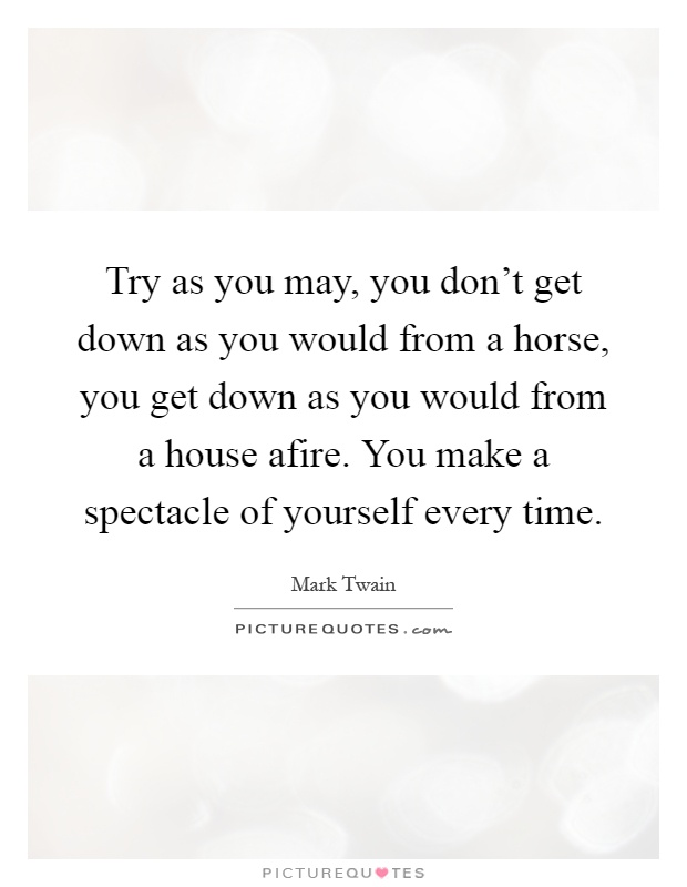 Try as you may, you don't get down as you would from a horse, you get down as you would from a house afire. You make a spectacle of yourself every time Picture Quote #1