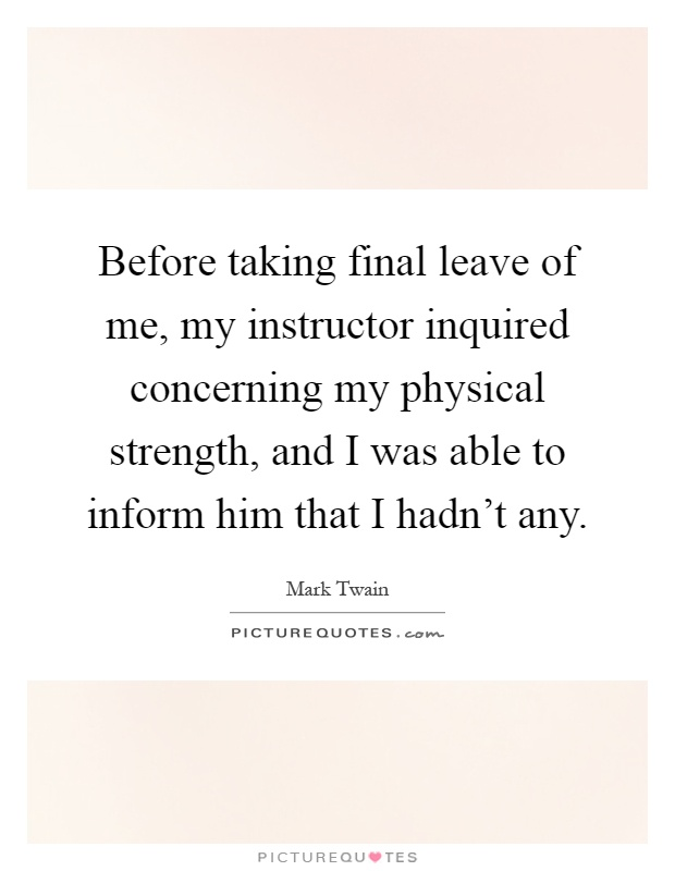 Before taking final leave of me, my instructor inquired concerning my physical strength, and I was able to inform him that I hadn't any Picture Quote #1