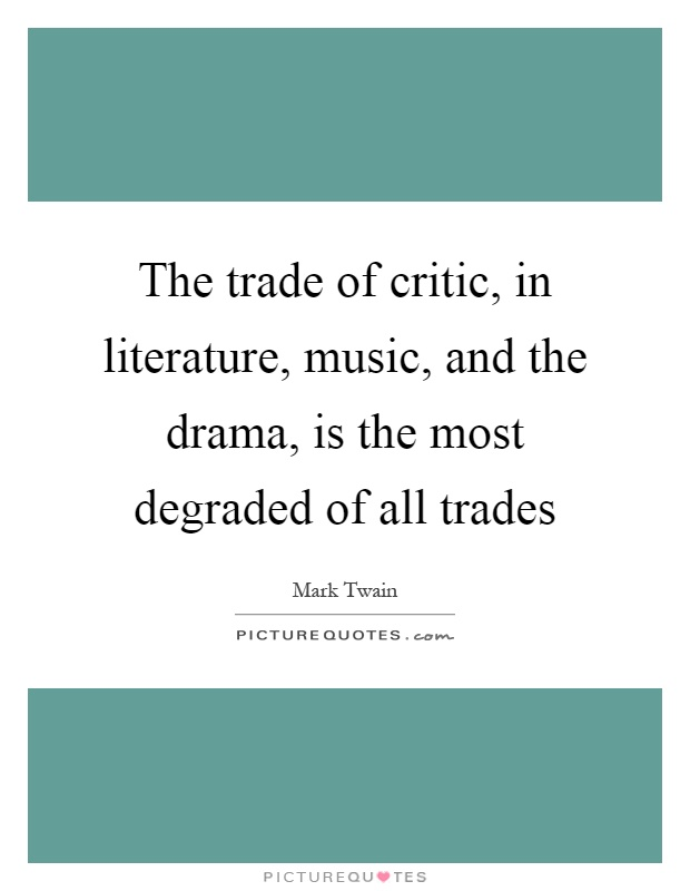 The trade of critic, in literature, music, and the drama, is the most degraded of all trades Picture Quote #1