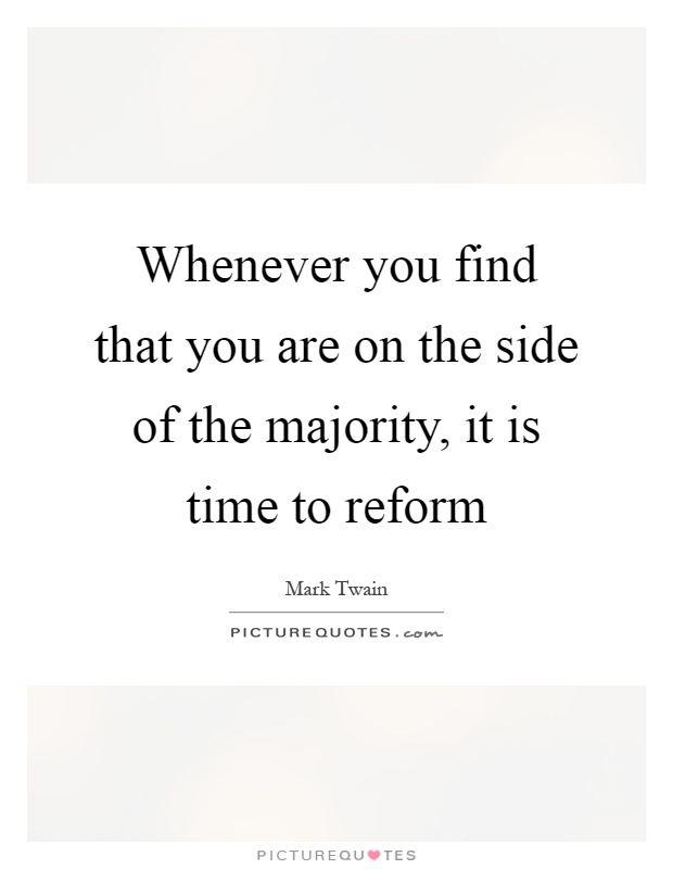 Whenever you find that you are on the side of the majority, it is time to reform Picture Quote #1