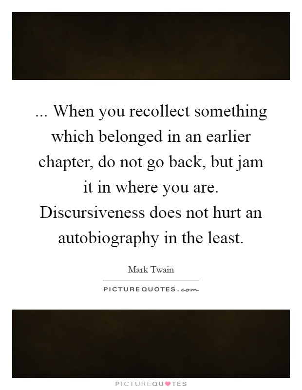 ... When you recollect something which belonged in an earlier chapter, do not go back, but jam it in where you are. Discursiveness does not hurt an autobiography in the least Picture Quote #1