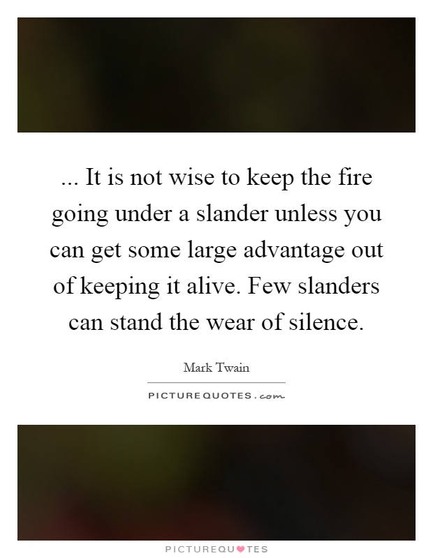 ... It is not wise to keep the fire going under a slander unless you can get some large advantage out of keeping it alive. Few slanders can stand the wear of silence Picture Quote #1
