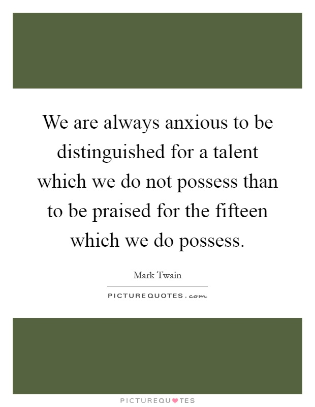 We are always anxious to be distinguished for a talent which we do not possess than to be praised for the fifteen which we do possess Picture Quote #1