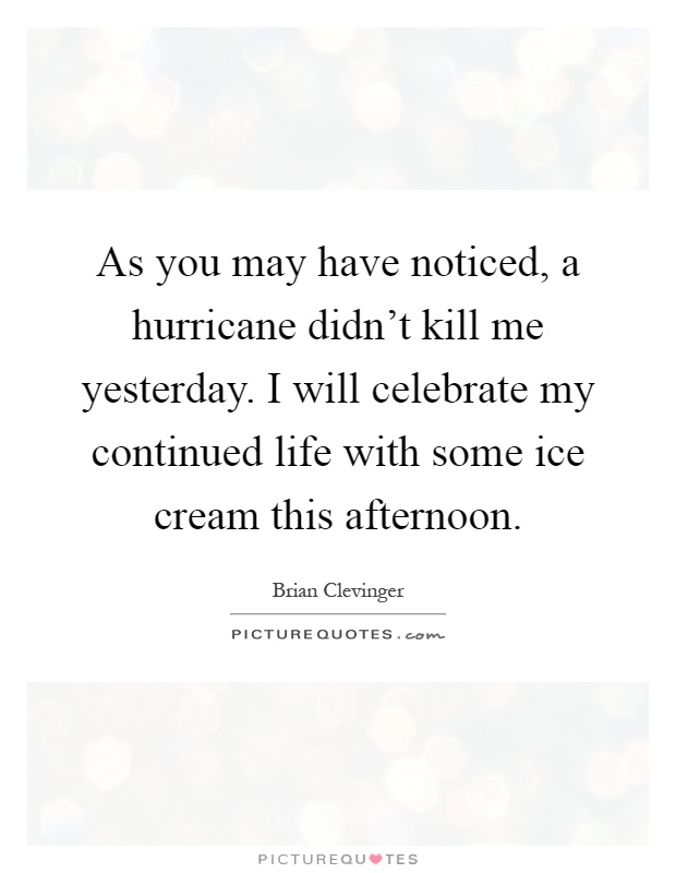 As you may have noticed, a hurricane didn't kill me yesterday. I will celebrate my continued life with some ice cream this afternoon Picture Quote #1