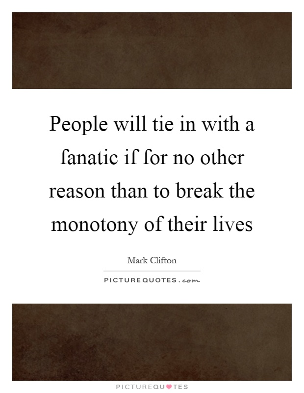 People will tie in with a fanatic if for no other reason than to break the monotony of their lives Picture Quote #1