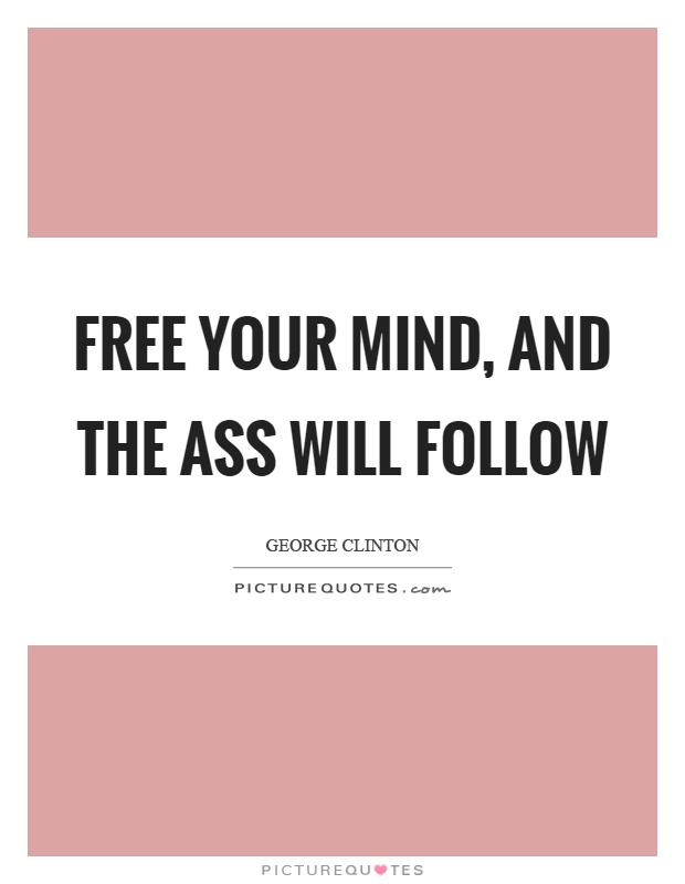 Free your mind, and the ass will follow | Picture Quotes
