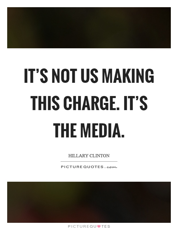 It's not us making this charge. It's the media Picture Quote #1