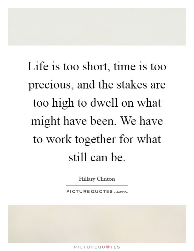 Life is too short, time is too precious, and the stakes are too high to dwell on what might have been. We have to work together for what still can be Picture Quote #1
