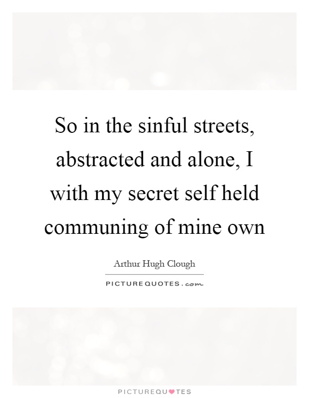 So in the sinful streets, abstracted and alone, I with my secret self held communing of mine own Picture Quote #1