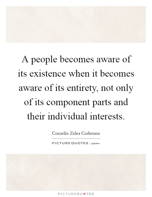 A people becomes aware of its existence when it becomes aware of its entirety, not only of its component parts and their individual interests Picture Quote #1