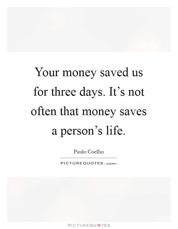 Your money saved us for three days. It's not often that money saves a person's life Picture Quote #1